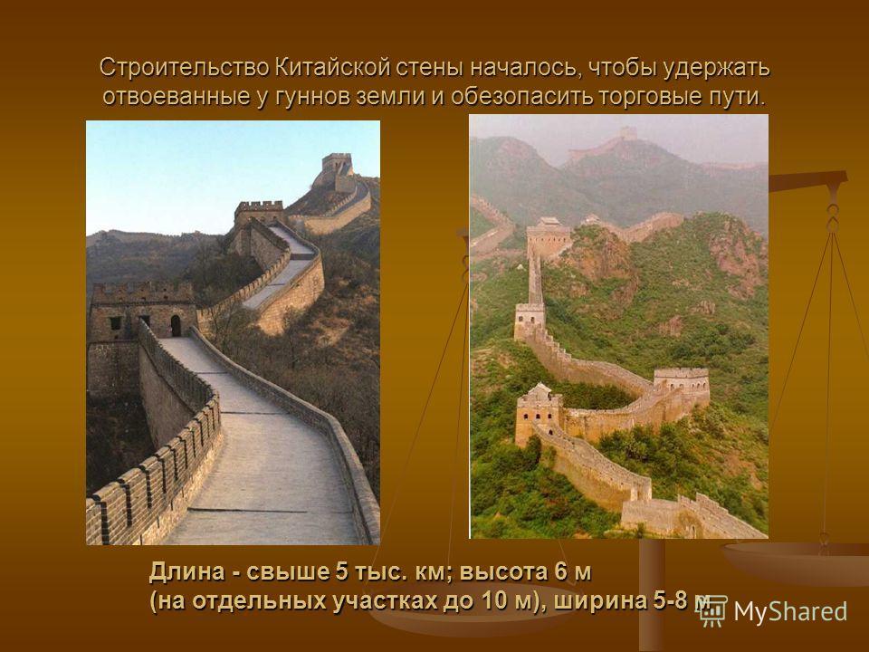 Строительство Китайской стены началось, чтобы удержать отвоеванные у гуннов земли и обезопасить торговые пути. Длина - свыше 5 тыс. км; высота 6 м (на отдельных участках до 10 м), ширина 5-8 м