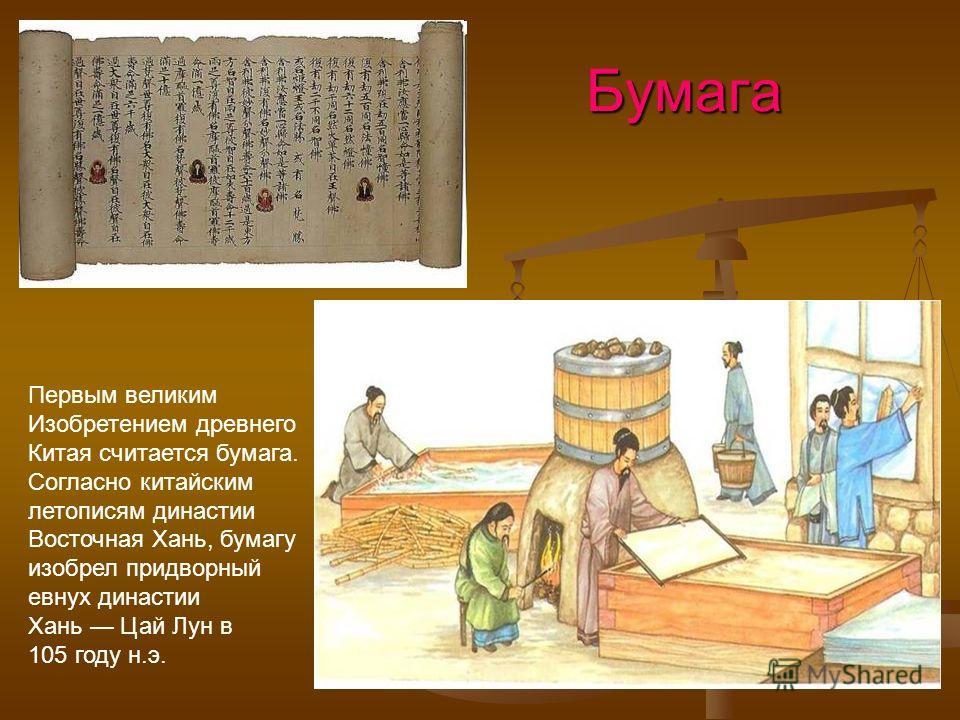 Бумага Бумага Первым великим Изобретением древнего Китая считается бумага. Согласно китайским летописям династии Восточная Хань, бумагу изобрел придворный евнух династии Хань Цай Лун в 105 году н.э.