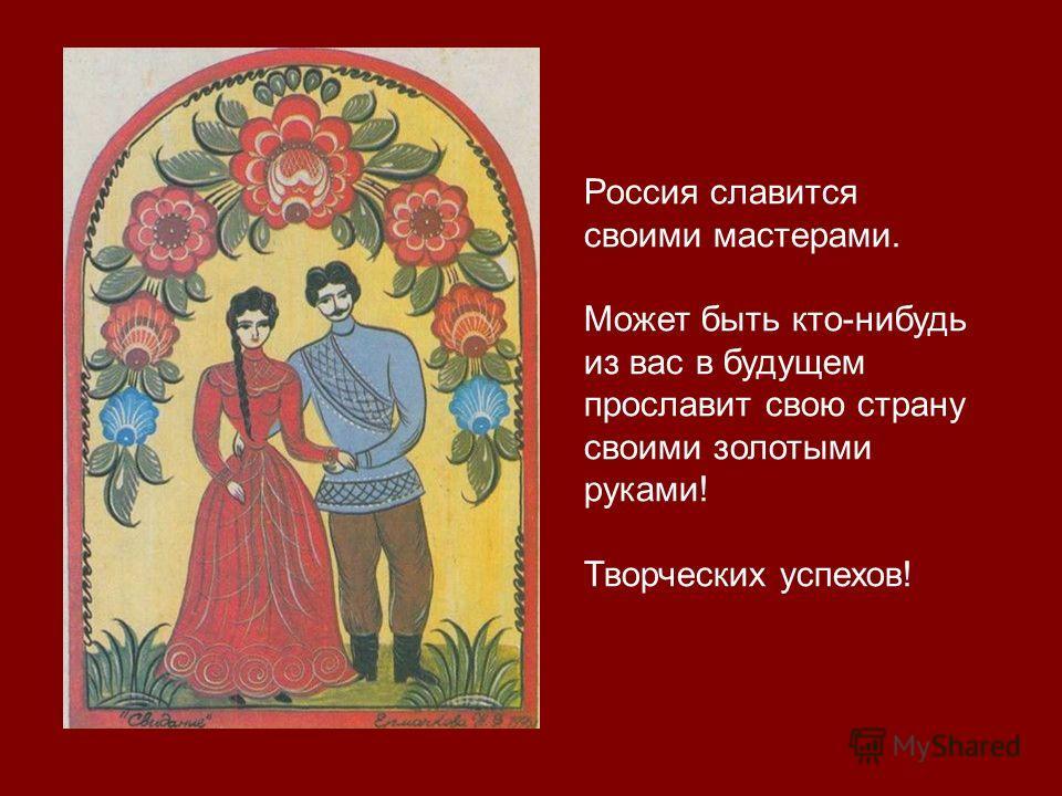 Россия славится своими мастерами. Может быть кто-нибудь из вас в будущем прославит свою страну своими золотыми руками! Творческих успехов!