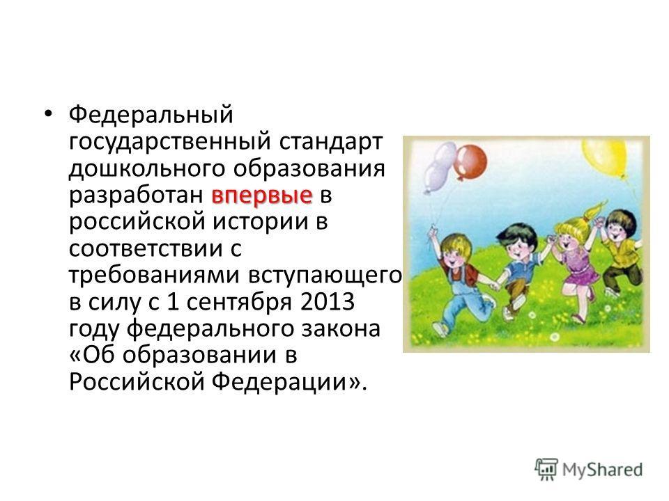 впервые Федеральный государственный стандарт дошкольного образования разработан впервые в российской истории в соответствии с требованиями вступающего в силу с 1 сентября 2013 году федерального закона «Об образовании в Российской Федерации».