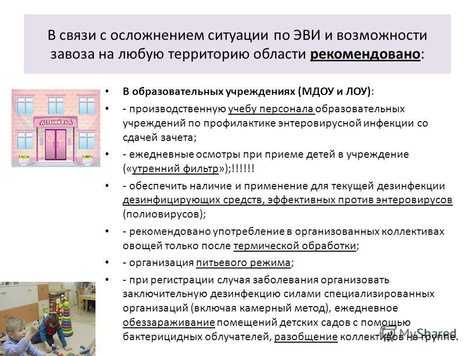 В образовательных учреждениях (МДОУ и ЛОУ): - производственную учебу персонала образовательных учреждений по профилактике энтеровирусной инфекции со сдачей зачета; - ежедневные осмотры при приеме детей в учреждение («утренний фильтр»);!!!!!! - обеспе