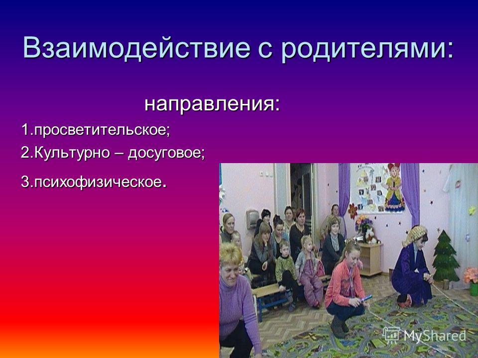 Взаимодействие с родителями: направления: направления:1.просветительское; 2.Культурно – досуговое; 3.психофизическое.