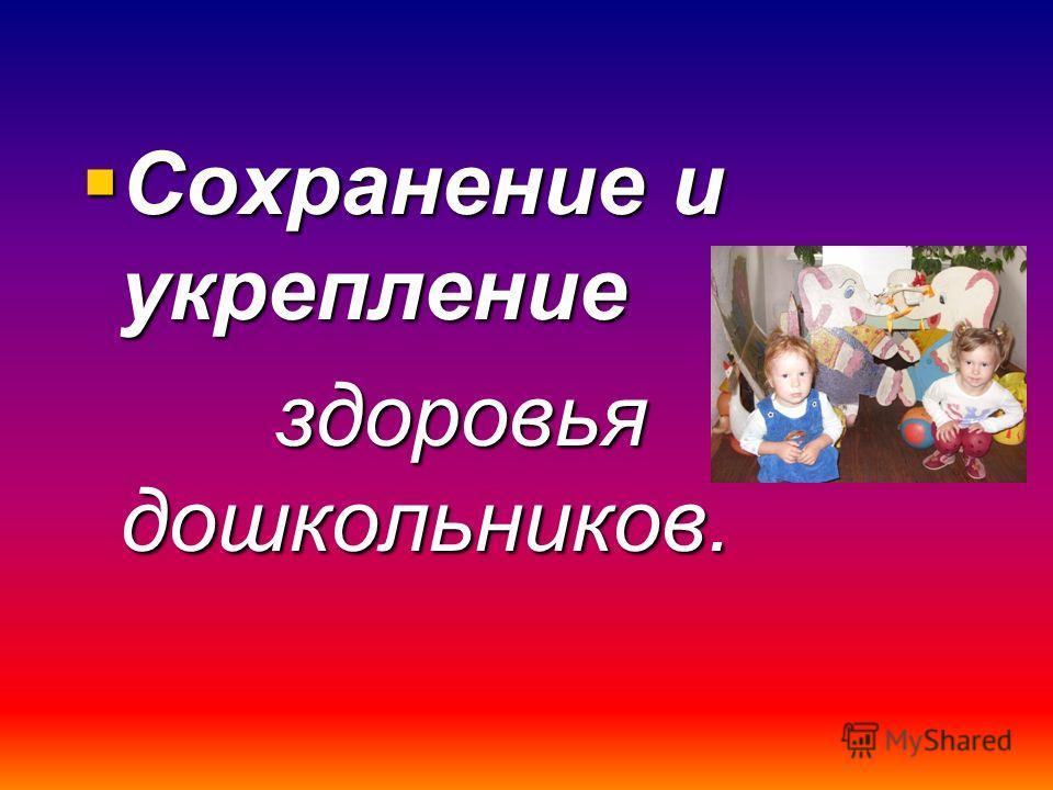 Сохранение и укрепление Сохранение и укрепление здоровья дошкольников. здоровья дошкольников.