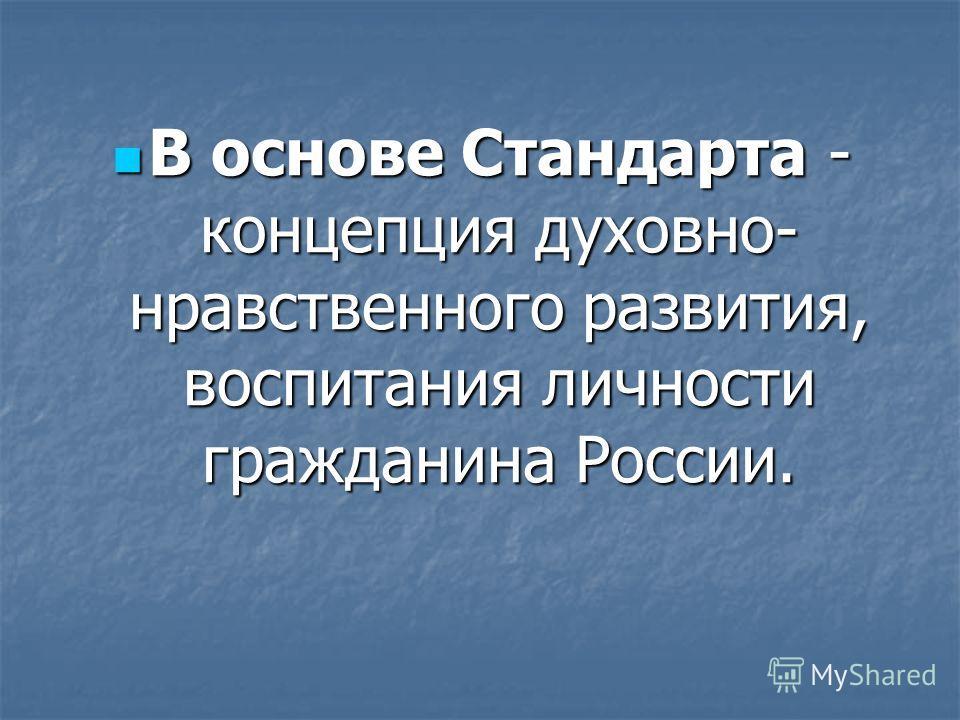 В основе Стандарта - концепция духовно- нравственного развития, воспитания личности гражданина России. В основе Стандарта - концепция духовно- нравственного развития, воспитания личности гражданина России.