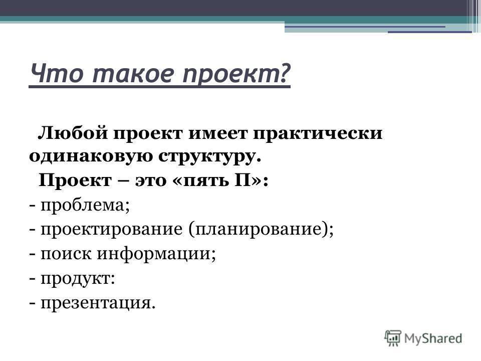 Что такое проект? Любой проект имеет практически одинаковую структуру. Проект – это «пять П»: - проблема; - проектирование (планирование); - поиск информации; - продукт: - презентация.
