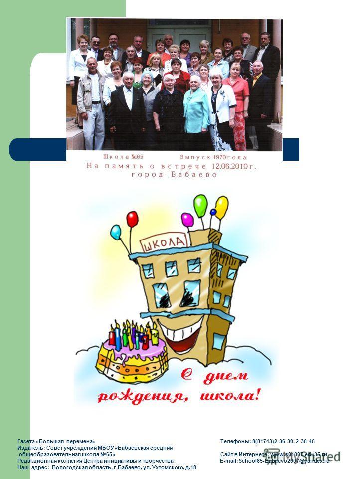 Газета «Большая перемена» Телефоны: 8(81743)2-36-30, 2-36-46 Издатель: Совет учреждения МБОУ «Бабаевская средняя общеобразовательная школа 65» Сайт в Интернете: www.s01007.edu35.ruwww. Редакционная коллегия Центра инициативы и творчества E-mail:Schoo