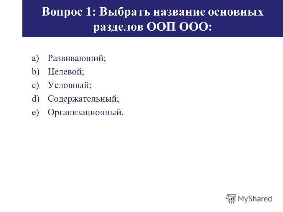 Вопрос 1: Выбрать название основных разделов ООП ООО: a)Развивающий; b)Целевой; c)Условный; d)Содержательный; e)Организационный.
