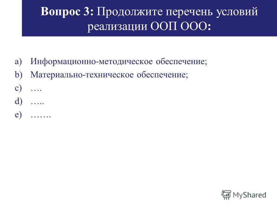 Вопрос 3: Продолжите перечень условий реализации ООП ООО: a)Информационно-методическое обеспечение; b)Материально-техническое обеспечение; c)…. d)….. e)…….