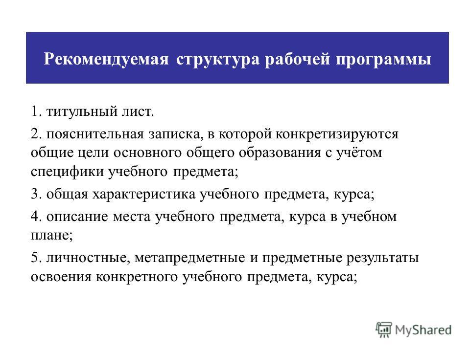 Рекомендуемая структура рабочей программы 1. титульный лист. 2. пояснительная записка, в которой конкретизируются общие цели основного общего образования с учётом специфики учебного предмета; 3. общая характеристика учебного предмета, курса; 4. описа