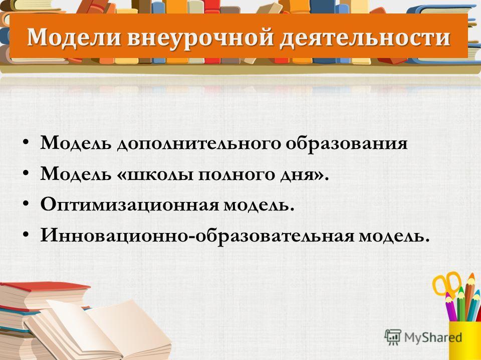 Модели внеурочной деятельности Модель дополнительного образования Модель «школы полного дня». Оптимизационная модель. Инновационно-образовательная модель.