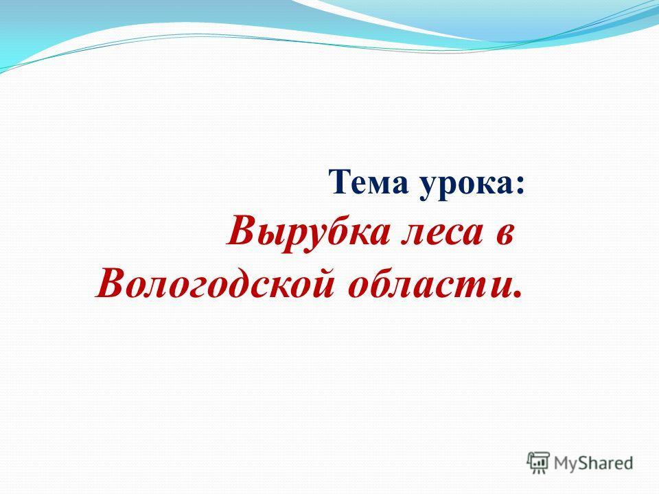 Тема урока: Вырубка леса в Вологодской области.