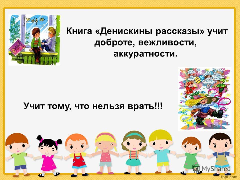 Книга «Денискины рассказы» учит доброте, вежливости, аккуратности. Учит тому, что нельзя врать!!!