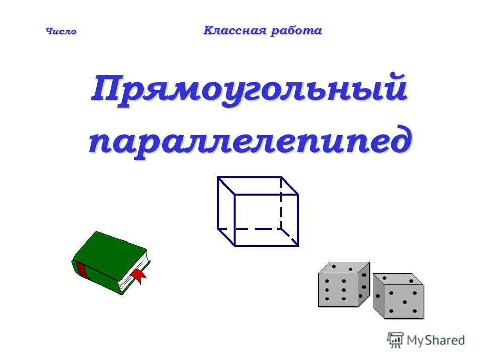 Число Классная работа Прямоугольный параллелепипед