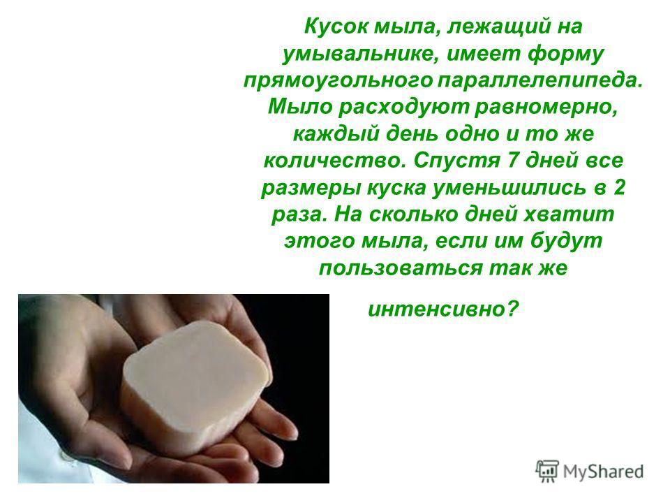 Кусок мыла, лежащий на умывальнике, имеет форму прямоугольного параллелепипеда. Мыло расходуют равномерно, каждый день одно и то же количество. Спустя 7 дней все размеры куска уменьшились в 2 раза. На сколько дней хватит этого мыла, если им будут пол
