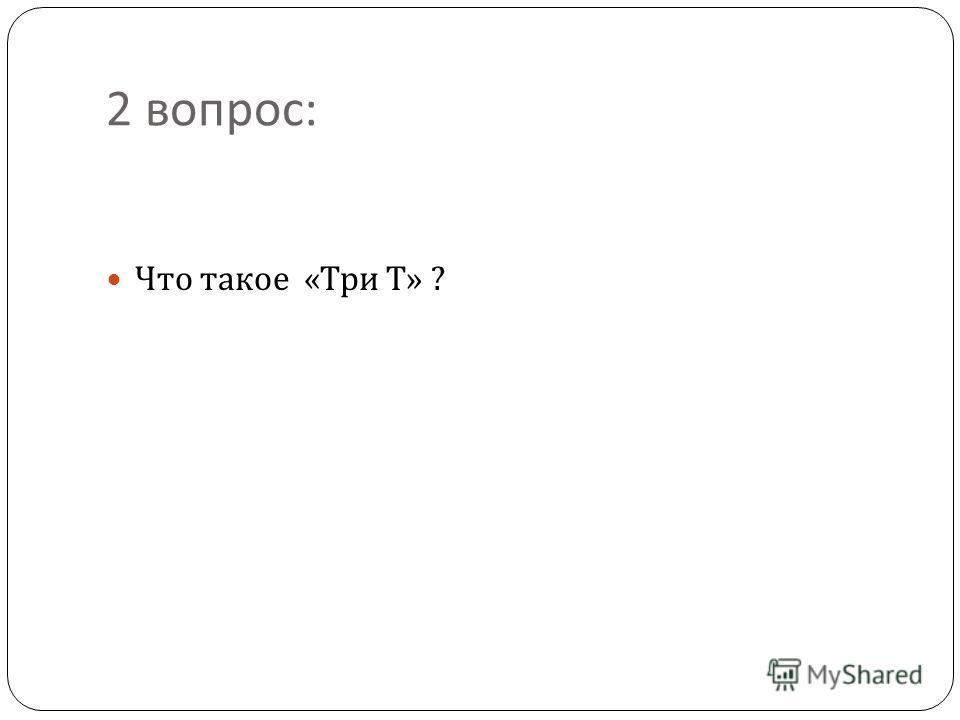 2 вопрос : Что такое « Три Т » ?