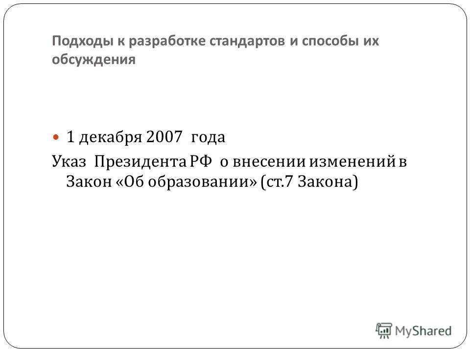 Подходы к разработке стандартов и способы их обсуждения 1 декабря 2007 года Указ Президента РФ о внесении изменений в Закон « Об образовании » ( ст.7 Закона )