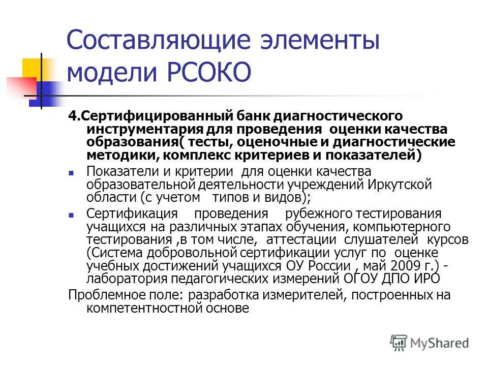 Составляющие элементы модели РСОКО 4.Сертифицированный банк диагностического инструментария для проведения оценки качества образования( тесты, оценочные и диагностические методики, комплекс критериев и показателей) Показатели и критерии для оценки ка