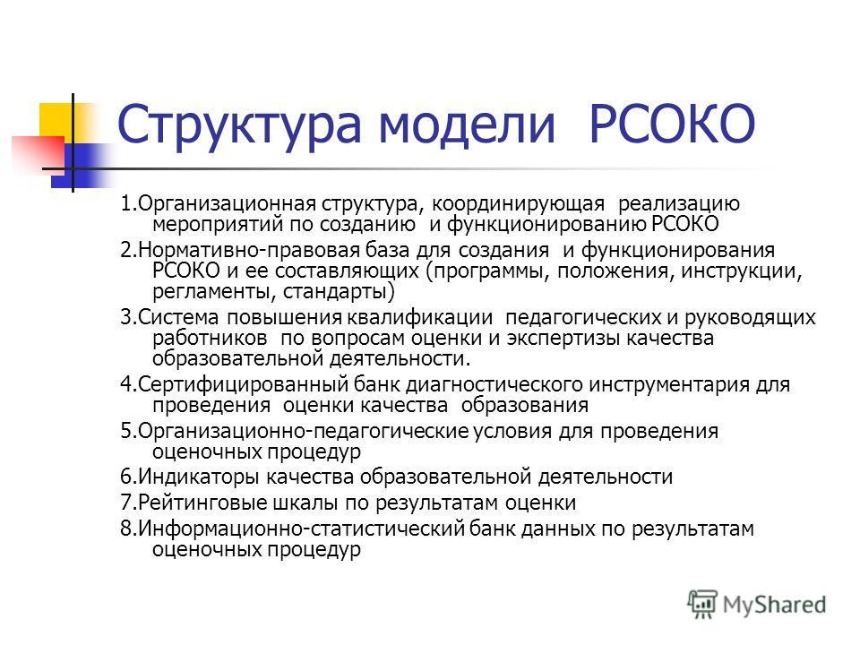 Структура модели РСОКО 1.Организационная структура, координирующая реализацию мероприятий по созданию и функционированию РСОКО 2.Нормативно-правовая база для создания и функционирования РСОКО и ее составляющих (программы, положения, инструкции, регла