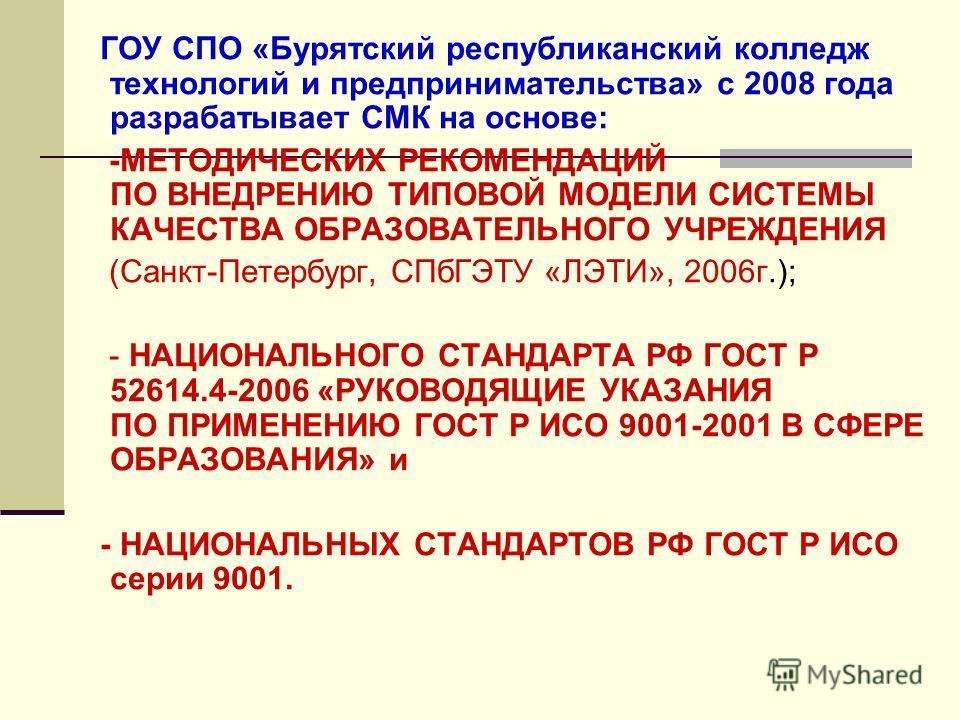 ГОУ СПО «Бурятский республиканский колледж технологий и предпринимательства» с 2008 года разрабатывает СМК на основе: -МЕТОДИЧЕСКИХ РЕКОМЕНДАЦИЙ ПО ВНЕДРЕНИЮ ТИПОВОЙ МОДЕЛИ СИСТЕМЫ КАЧЕСТВА ОБРАЗОВАТЕЛЬНОГО УЧРЕЖДЕНИЯ (Санкт-Петербург, СПбГЭТУ «ЛЭТИ»