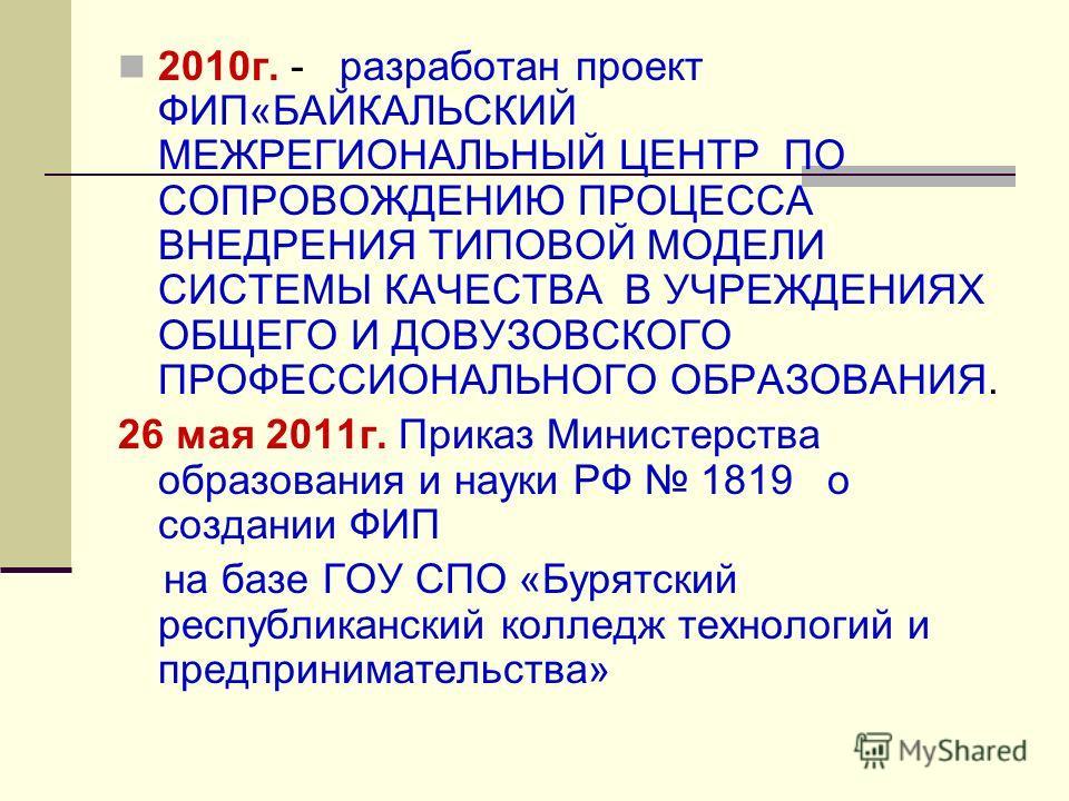 2010г. - разработан проект ФИП«БАЙКАЛЬСКИЙ МЕЖРЕГИОНАЛЬНЫЙ ЦЕНТР ПО СОПРОВОЖДЕНИЮ ПРОЦЕССА ВНЕДРЕНИЯ ТИПОВОЙ МОДЕЛИ СИСТЕМЫ КАЧЕСТВА В УЧРЕЖДЕНИЯХ ОБЩЕГО И ДОВУЗОВСКОГО ПРОФЕССИОНАЛЬНОГО ОБРАЗОВАНИЯ. 26 мая 2011г. Приказ Министерства образования и на