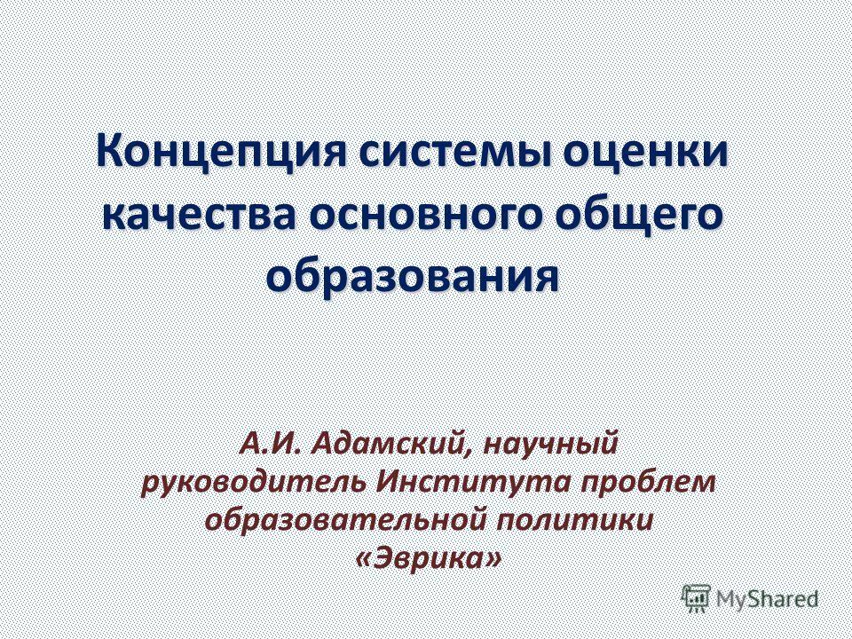 Концепция системы оценки качества основного общего образования А.И. Адамский, научный руководитель Института проблем образовательной политики «Эврика»