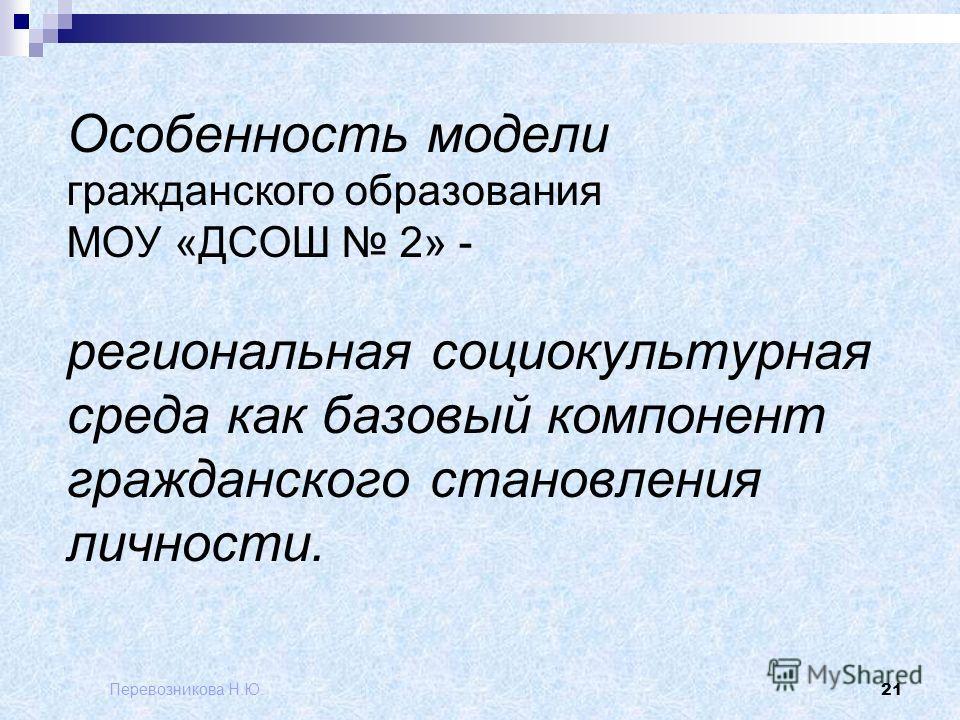 Перевозникова Н.Ю. 21 Особенность модели гражданского образования МОУ «ДСОШ 2» - региональная социокультурная среда как базовый компонент гражданского становления личности.