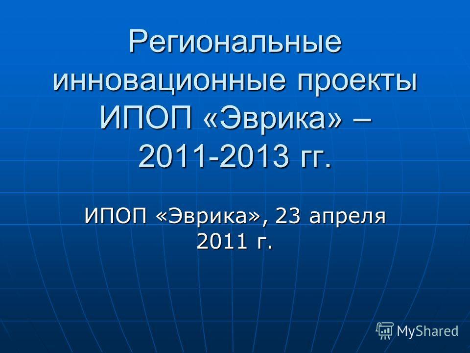Региональные инновационные проекты ИПОП «Эврика» – 2011-2013 гг. ИПОП «Эврика», 23 апреля 2011 г.
