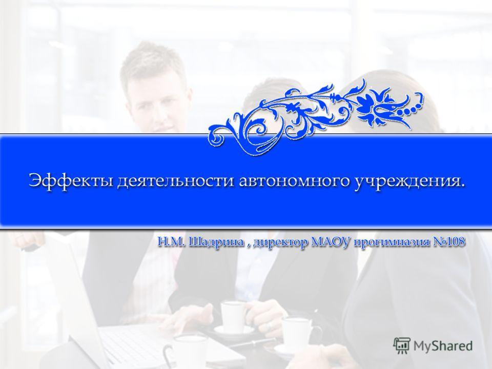 Эффекты деятельности автономного учреждения. Н.М. Шадрина, директор МАОУ прогимназия 108