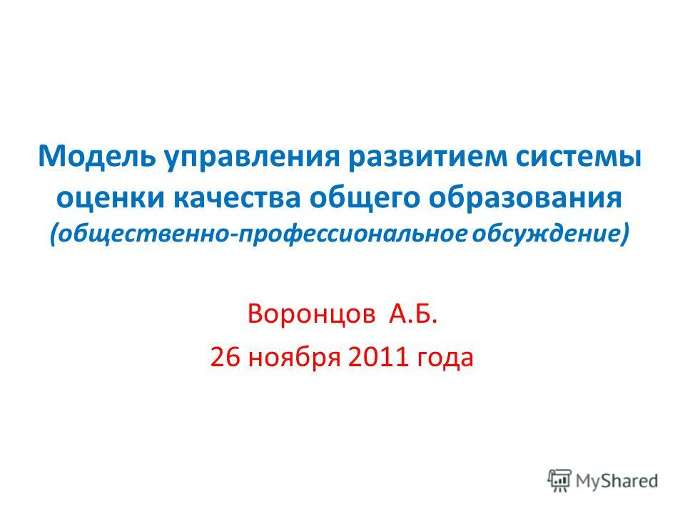 Модель управления развитием системы оценки качества общего образования (общественно-профессиональное обсуждение) Воронцов А.Б. 26 ноября 2011 года