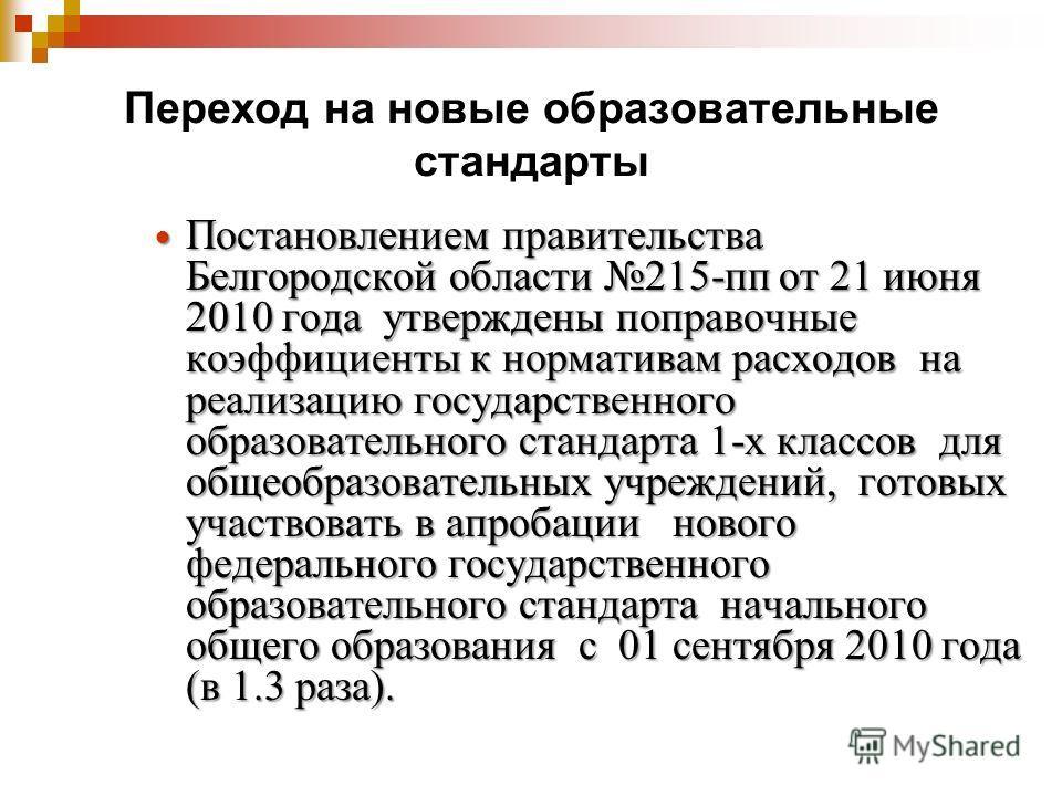 Переход на новые образовательные стандарты Постановлением правительства Белгородской области 215-пп от 21 июня 2010 года утверждены поправочные коэффициенты к нормативам расходов на реализацию государственного образовательного стандарта 1-х классов д