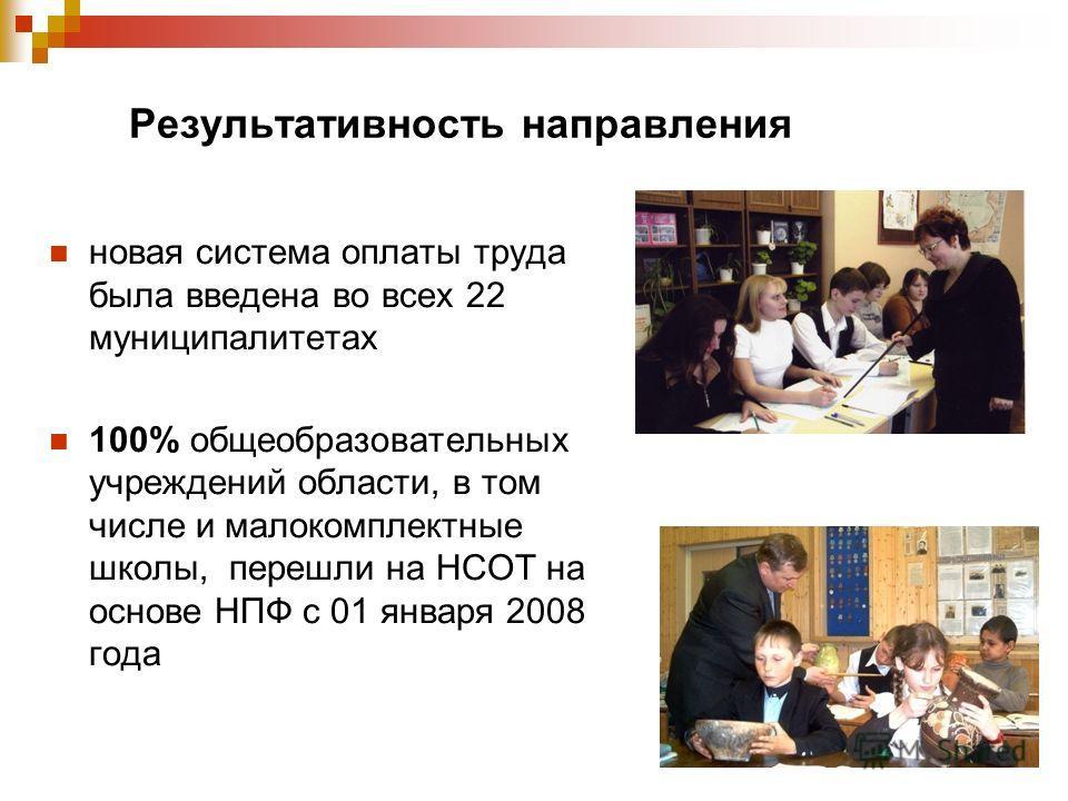 Результативность направления новая система оплаты труда была введена во всех 22 муниципалитетах 100% общеобразовательных учреждений области, в том числе и малокомплектные школы, перешли на НСОТ на основе НПФ с 01 января 2008 года