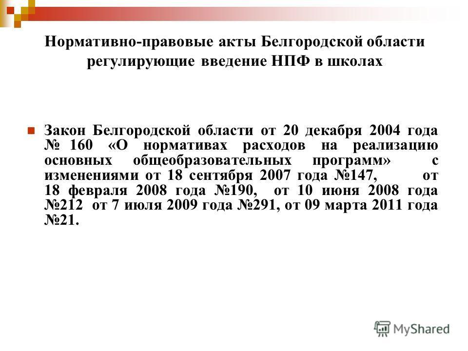 Нормативно-правовые акты Белгородской области регулирующие введение НПФ в школах Закон Белгородской области от 20 декабря 2004 года 160 «О нормативах расходов на реализацию основных общеобразовательных программ» с изменениями от 18 сентября 2007 года