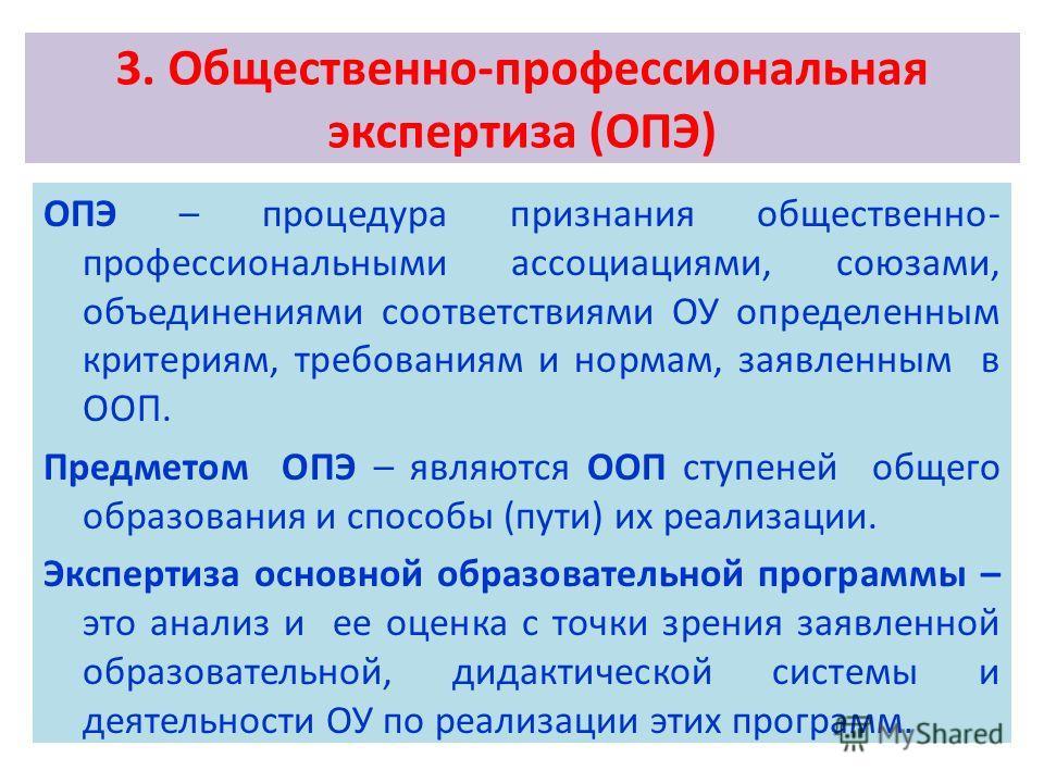 3. Общественно-профессиональная экспертиза (ОПЭ) ОПЭ – процедура признания общественно- профессиональными ассоциациями, союзами, объединениями соответствиями ОУ определенным критериям, требованиям и нормам, заявленным в ООП. Предметом ОПЭ – являются