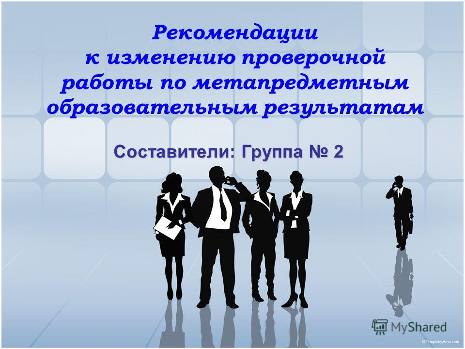 Рекомендации к изменению проверочной работы по метапредметным образовательным результатам Составители: Группа 2