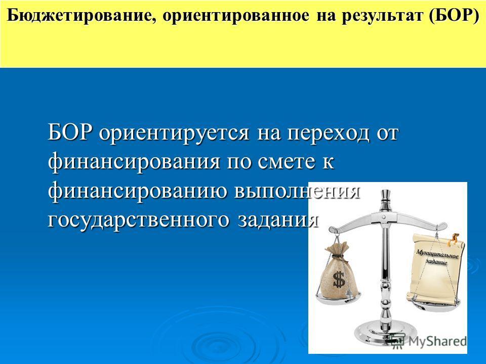 БОР ориентируется на переход от финансирования по смете к финансированию выполнения государственного задания Бюджетирование, ориентированное на результат (БОР)