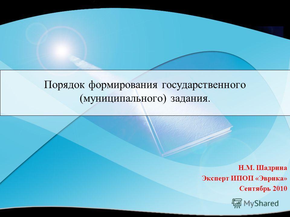 Порядок формирования государственного (муниципального) задания. Н.М. Шадрина Эксперт ИПОП «Эврика» Сентябрь 2010