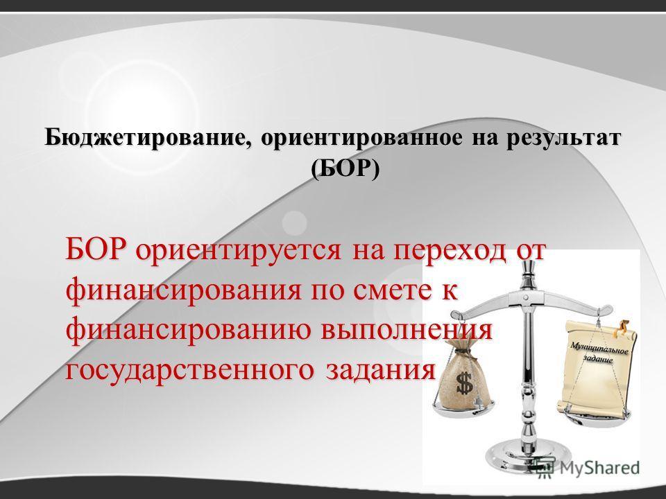 Бюджетирование, ориентированное на результат (БОР) БОР ориентируется на переход от финансирования по смете к финансированию выполнения государственного задания
