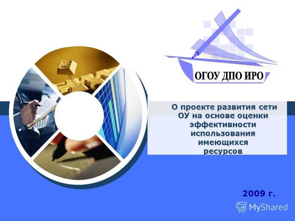 О проекте развития сети ОУ на основе оценки эффективности использования имеющихся ресурсов О проекте развития сети ОУ на основе оценки эффективности использования имеющихся ресурсов 2009 г.
