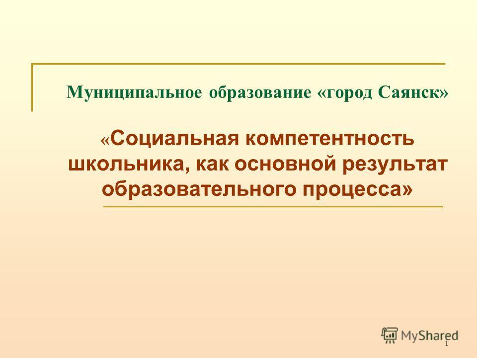 1 Муниципальное образование «город Саянск» « Социальная компетентность школьника, как основной результат образовательного процесса»