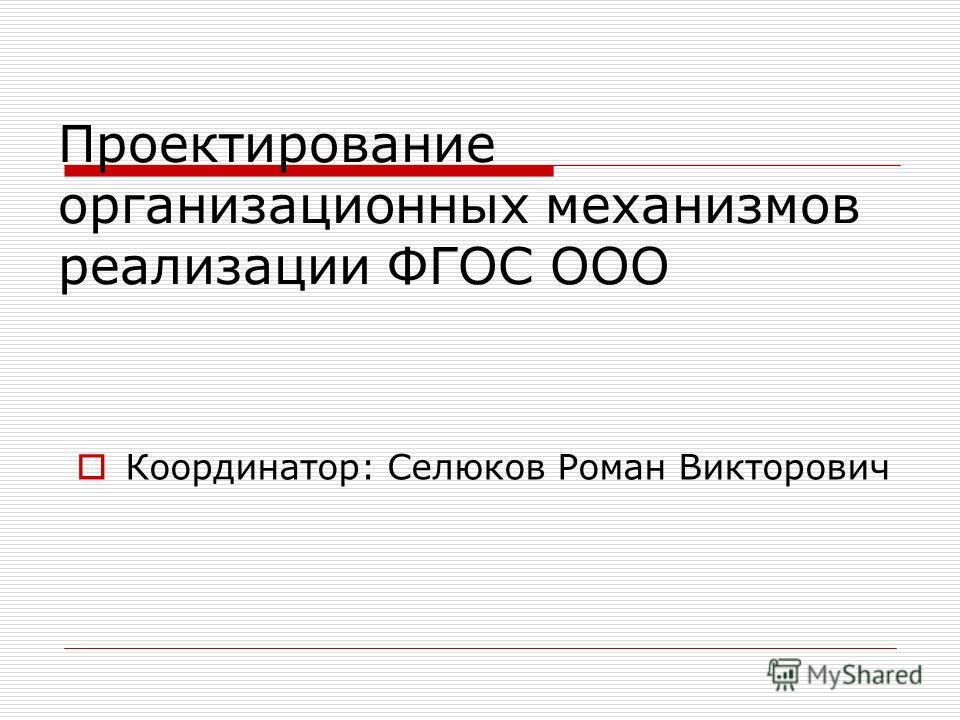 Проектирование организационных механизмов реализации ФГОС ООО Координатор: Селюков Роман Викторович