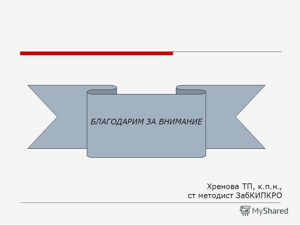 БЛАГОДАРИМ ЗА ВНИМАНИЕ Хренова ТП, к.п.н., ст методист ЗабКИПКРО