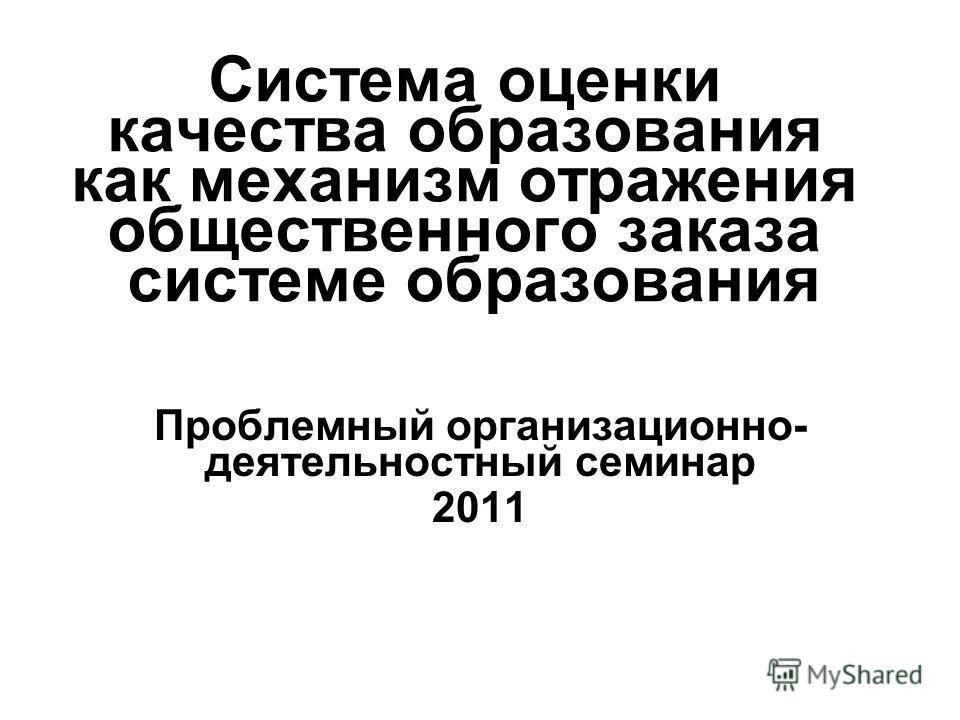 Система оценки качества образования как механизм отражения общественного заказа системе образования Проблемный организационно- деятельностный семинар 2011
