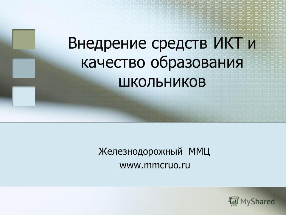 Внедрение средств ИКТ и качество образования школьников Железнодорожный ММЦ www.mmcruo.ru
