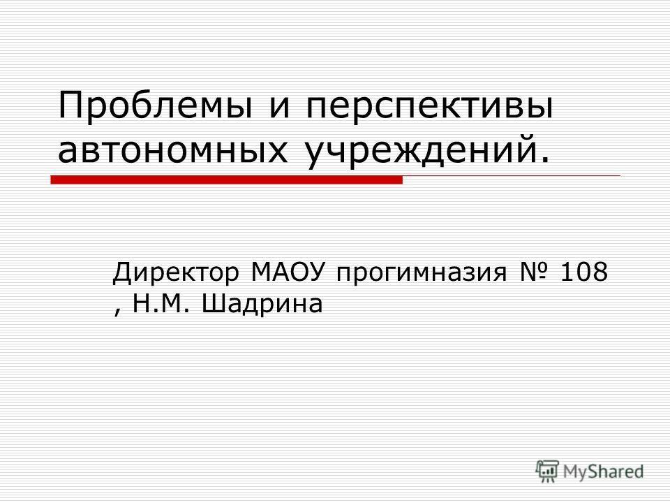Проблемы и перспективы автономных учреждений. Директор МАОУ прогимназия 108, Н.М. Шадрина