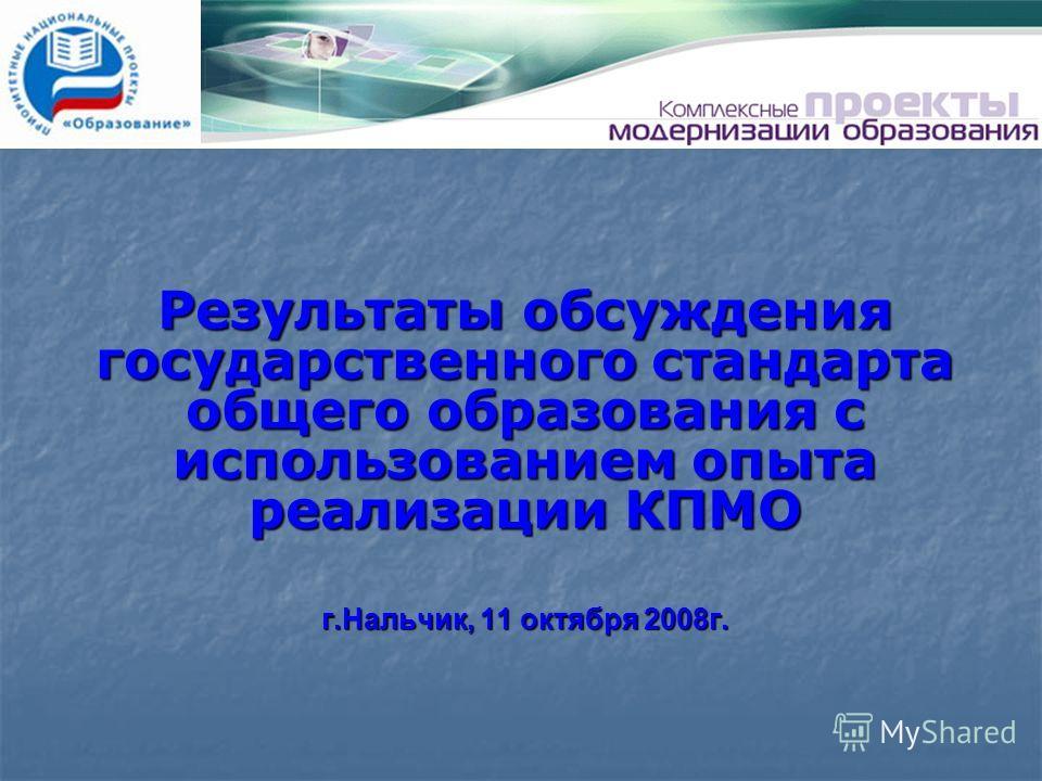 Результаты обсуждения государственного стандарта общего образования с использованием опыта реализации КПМО г.Нальчик, 11 октября 2008г.