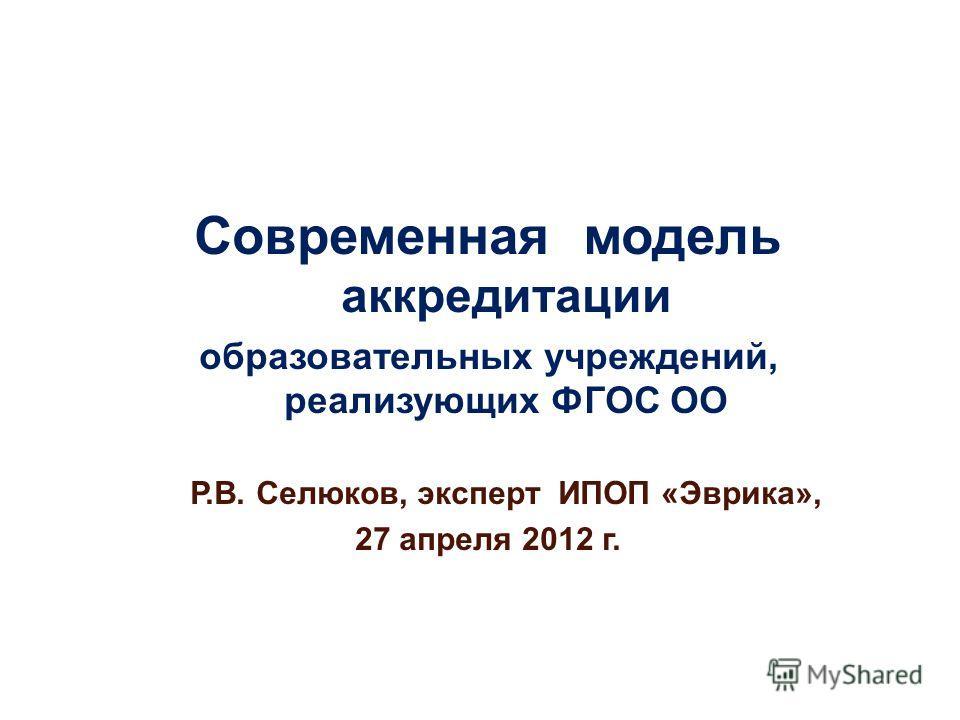 Современная модель аккредитации образовательных учреждений, реализующих ФГОС ОО Р.В. Селюков, эксперт ИПОП «Эврика», 27 апреля 2012 г.