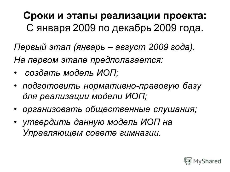 Сроки и этапы реализации проекта: С января 2009 по декабрь 2009 года. Первый этап (январь – август 2009 года). На первом этапе предполагается: создать модель ИОП; подготовить нормативно-правовую базу для реализации модели ИОП; организовать общественн