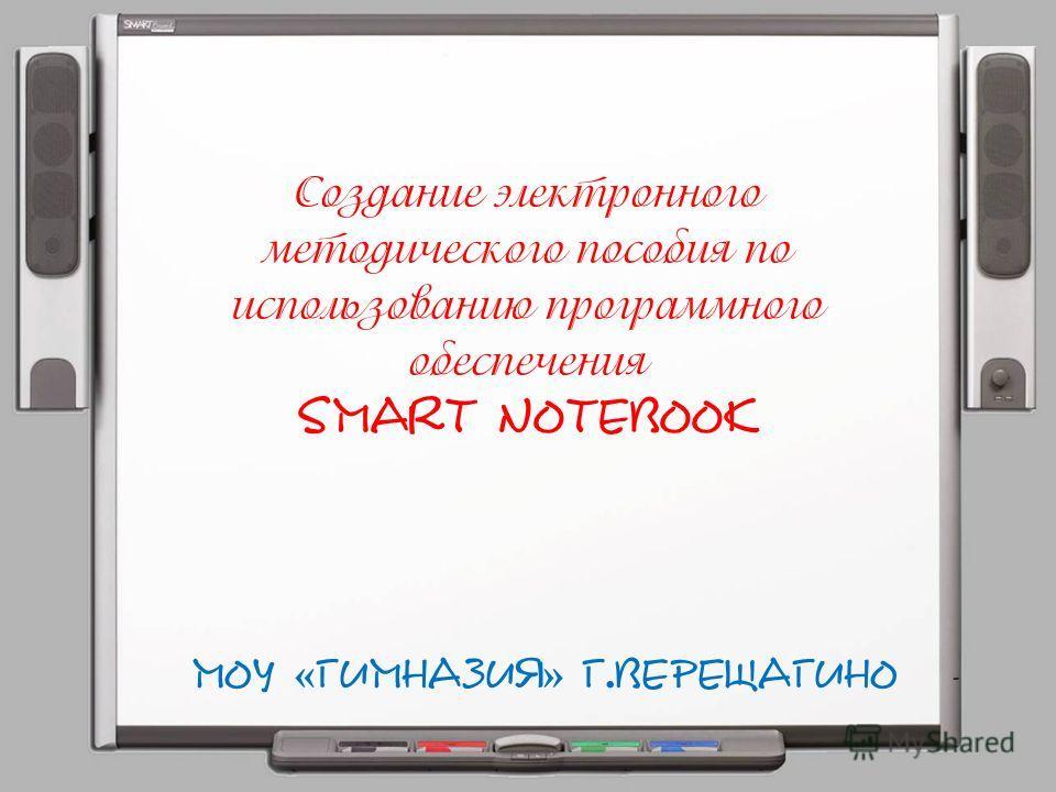 Создание электронного методического пособия по использованию программного обеспечения SMART Notebook МОУ « Гимназия » г.Верещагино