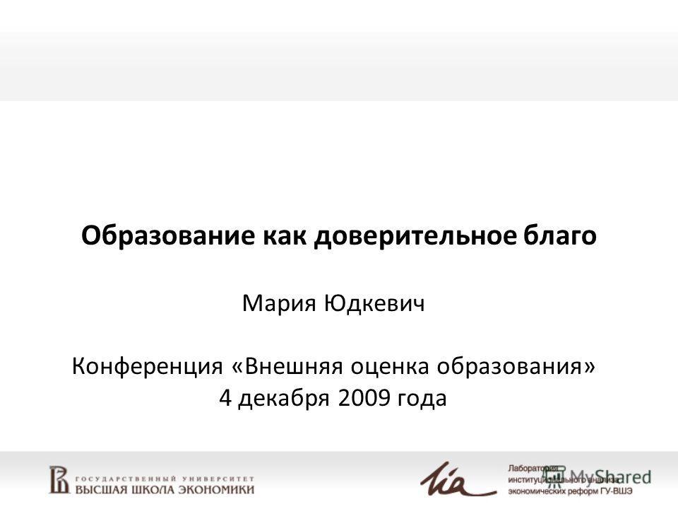 Образование как доверительное благо Мария Юдкевич Конференция «Внешняя оценка образования» 4 декабря 2009 года