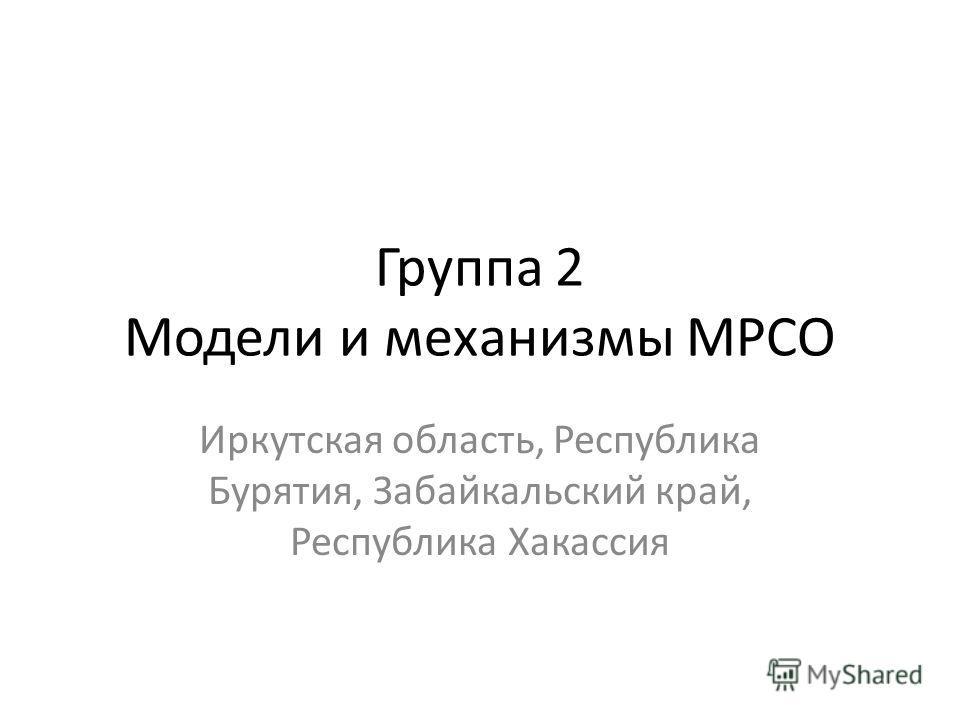 Группа 2 Модели и механизмы МРСО Иркутская область, Республика Бурятия, Забайкальский край, Республика Хакассия